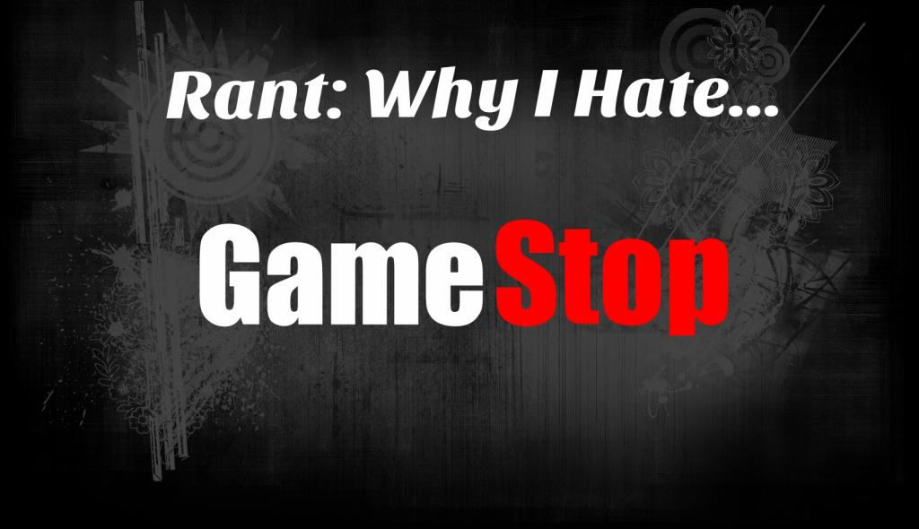 Rant: Why I Hate GameStop (Video)